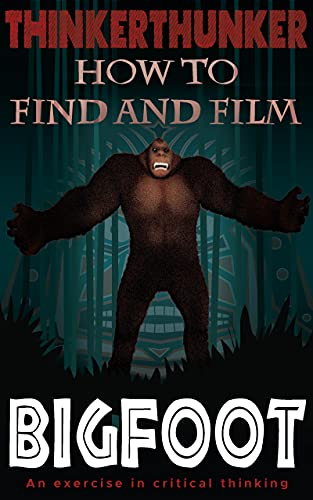 ThinkerThunker book cover, How to Find and Film Bigfoot: An exercise in critical thinking